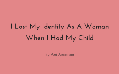 I Lost My Identity As A Woman When I Had My Child